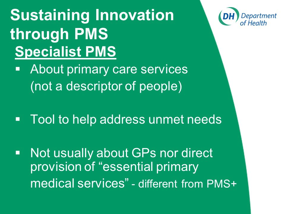 Sustaining Innovation through PMS Specialist PMS About primary care services (not a descriptor of people) Tool to help address unmet needs Not usually about GPs nor direct provision of essential primary medical services - different from PMS+
