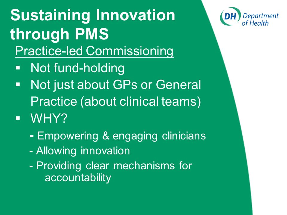 Sustaining Innovation through PMS Practice-led Commissioning Not fund-holding Not just about GPs or General Practice (about clinical teams) WHY.