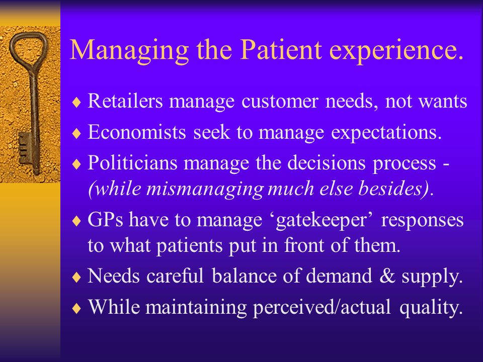 Managing the Patient experience. Retailers manage customer needs, not wants Economists seek to manage expectations. Politicians manage the decisions p