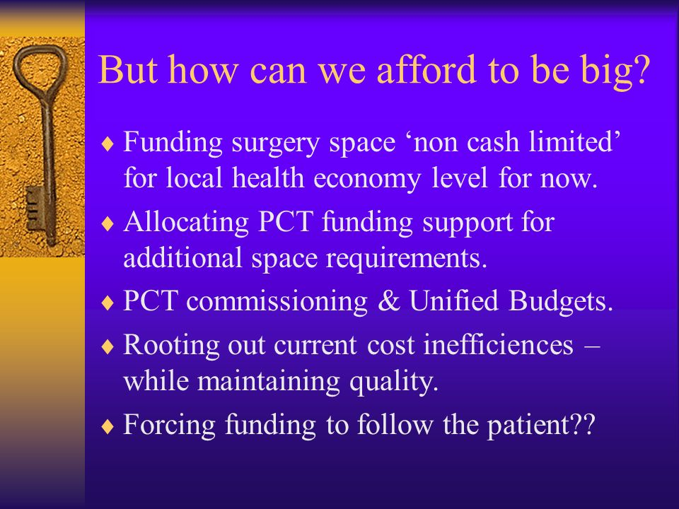 But how can we afford to be big? Funding surgery space non cash limited for local health economy level for now. Allocating PCT funding support for add