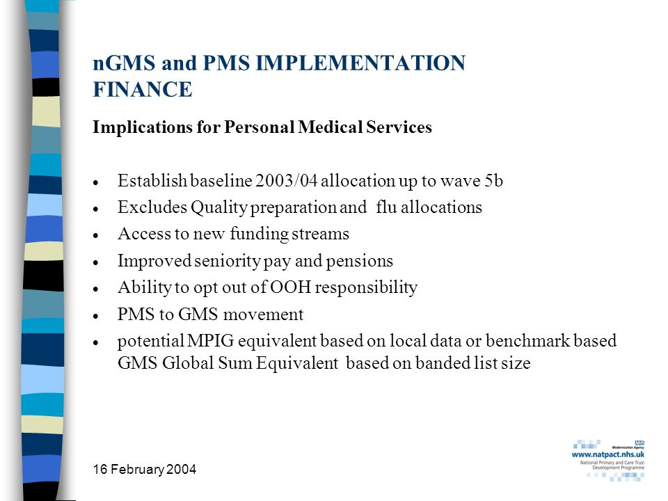 16 February 2004 16 nGMS and PMS IMPLEMENTATION FINANCE Implications for Personal Medical Services Establish baseline 2003/04 allocation up to wave 5b