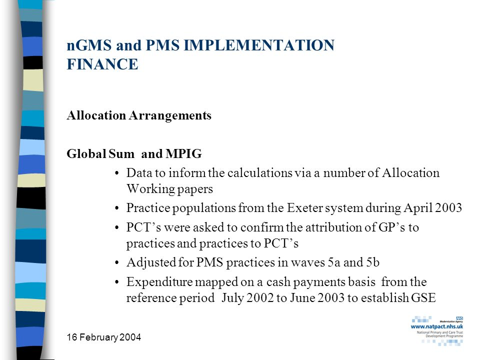 16 February 2004 19 nGMS and PMS IMPLEMENTATION FINANCE Allocation Arrangements Global Sum and MPIG Data to inform the calculations via a number of Al
