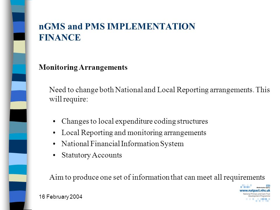 16 February 2004 31 nGMS and PMS IMPLEMENTATION FINANCE Monitoring Arrangements Need to change both National and Local Reporting arrangements. This wi