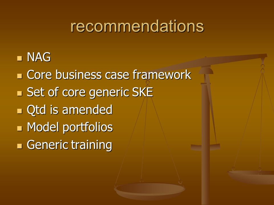 recommendations NAG NAG Core business case framework Core business case framework Set of core generic SKE Set of core generic SKE Qtd is amended Qtd is amended Model portfolios Model portfolios Generic training Generic training