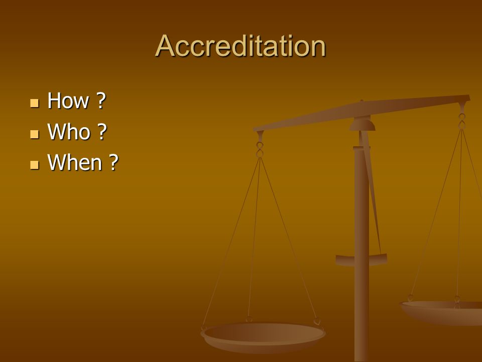 Accreditation How ? How ? Who ? Who ? When ? When ?