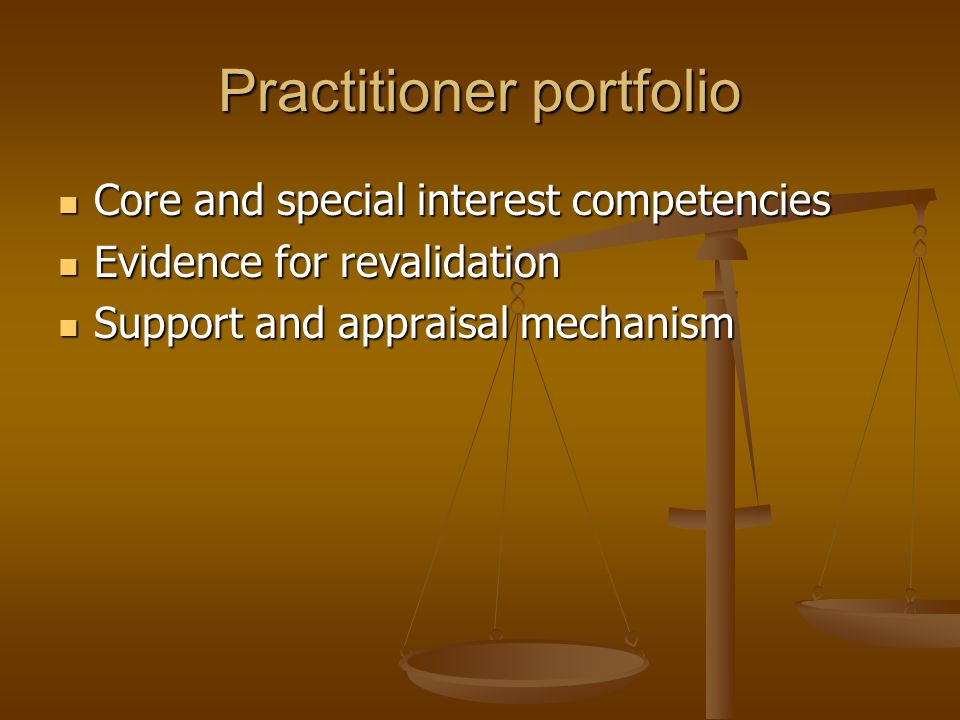 Practitioner portfolio Core and special interest competencies Core and special interest competencies Evidence for revalidation Evidence for revalidation Support and appraisal mechanism Support and appraisal mechanism