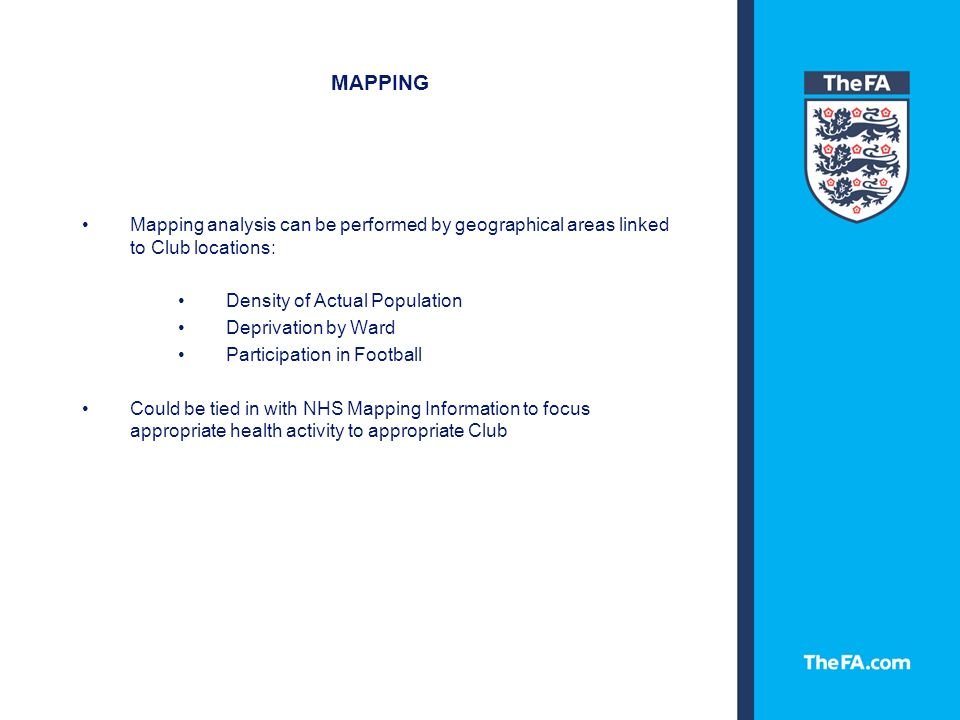 MAPPING Mapping analysis can be performed by geographical areas linked to Club locations: Density of Actual Population Deprivation by Ward Participation in Football Could be tied in with NHS Mapping Information to focus appropriate health activity to appropriate Club