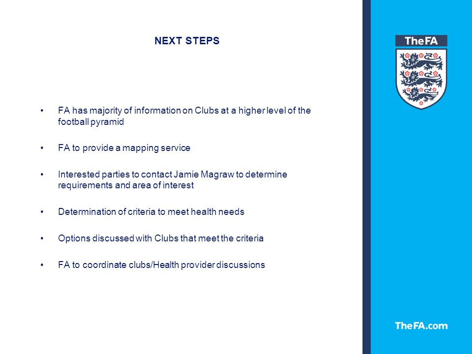 NEXT STEPS FA has majority of information on Clubs at a higher level of the football pyramid FA to provide a mapping service Interested parties to contact Jamie Magraw to determine requirements and area of interest Determination of criteria to meet health needs Options discussed with Clubs that meet the criteria FA to coordinate clubs/Health provider discussions