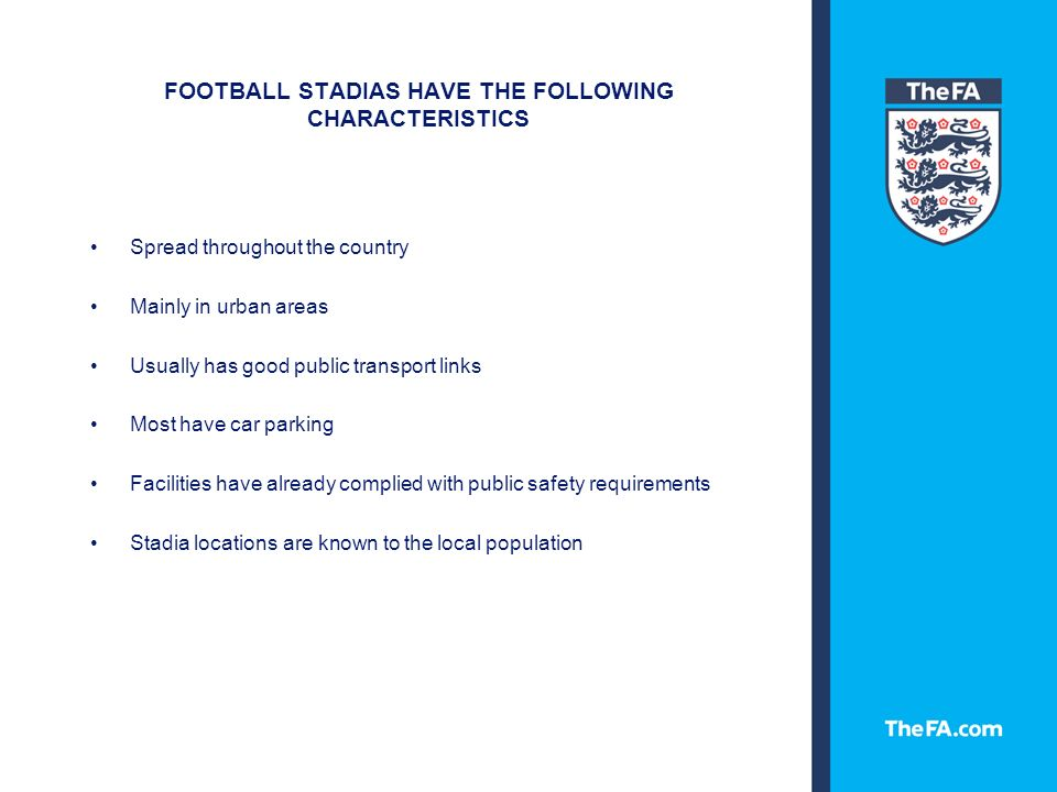 FOOTBALL STADIAS HAVE THE FOLLOWING CHARACTERISTICS Spread throughout the country Mainly in urban areas Usually has good public transport links Most have car parking Facilities have already complied with public safety requirements Stadia locations are known to the local population