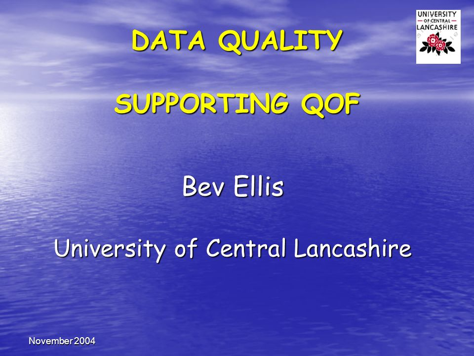 November 2004 DATA QUALITY SUPPORTING QOF Bev Ellis University of Central Lancashire