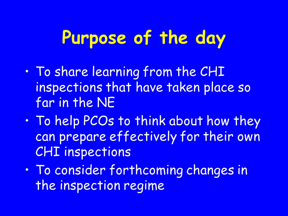 Purpose of the day To share learning from the CHI inspections that have taken place so far in the NE To help PCOs to think about how they can prepare