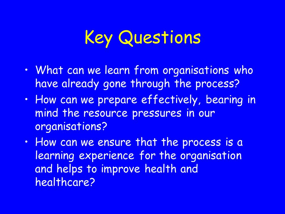 Key Questions What can we learn from organisations who have already gone through the process? How can we prepare effectively, bearing in mind the reso