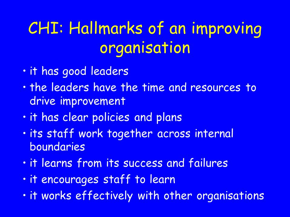 CHI: Hallmarks of an improving organisation it has good leaders the leaders have the time and resources to drive improvement it has clear policies and plans its staff work together across internal boundaries it learns from its success and failures it encourages staff to learn it works effectively with other organisations