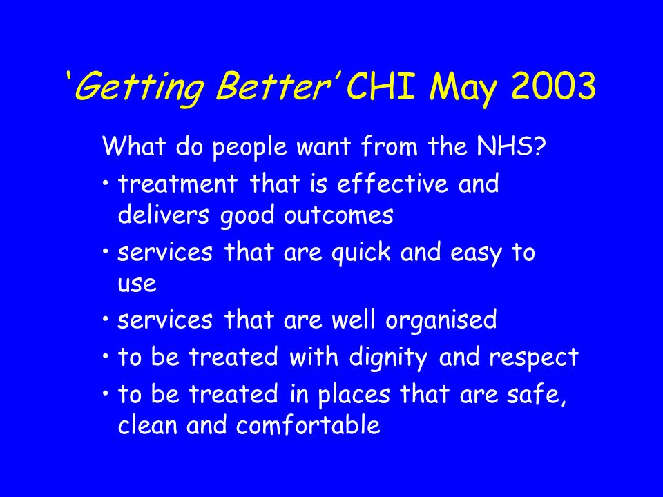 Getting Better CHI May 2003 What do people want from the NHS? treatment that is effective and delivers good outcomes services that are quick and easy