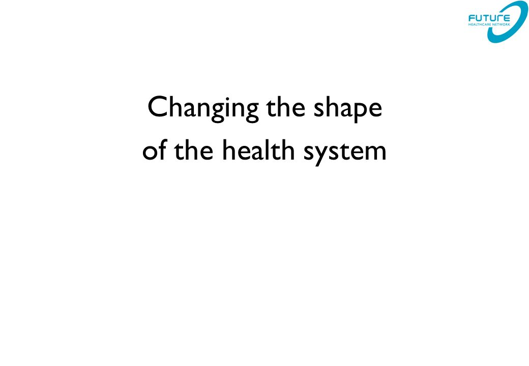 Changing the shape of the health system