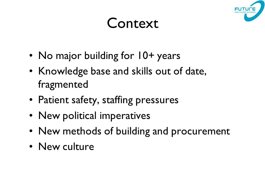 Context No major building for 10+ years Knowledge base and skills out of date, fragmented Patient safety, staffing pressures New political imperatives New methods of building and procurement New culture