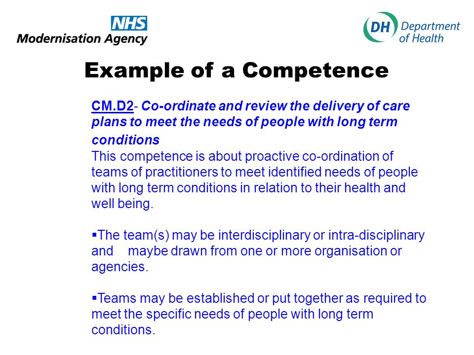 Example of a Competence CM.D2- Co-ordinate and review the delivery of care plans to meet the needs of people with long term conditions This competence is about proactive co-ordination of teams of practitioners to meet identified needs of people with long term conditions in relation to their health and well being.