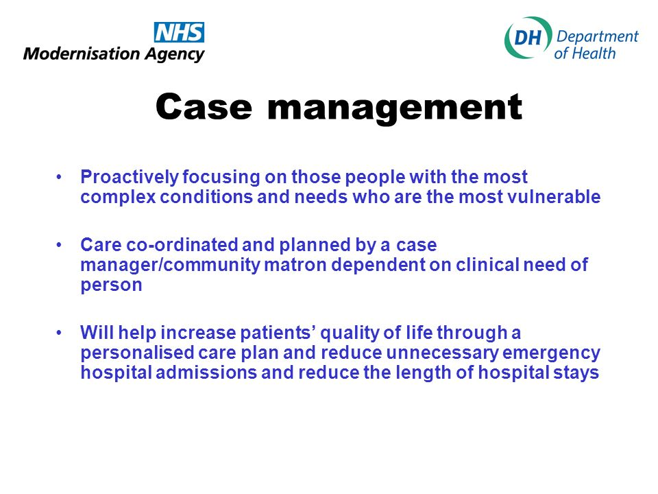 Case management Proactively focusing on those people with the most complex conditions and needs who are the most vulnerable Care co-ordinated and planned by a case manager/community matron dependent on clinical need of person Will help increase patients quality of life through a personalised care plan and reduce unnecessary emergency hospital admissions and reduce the length of hospital stays