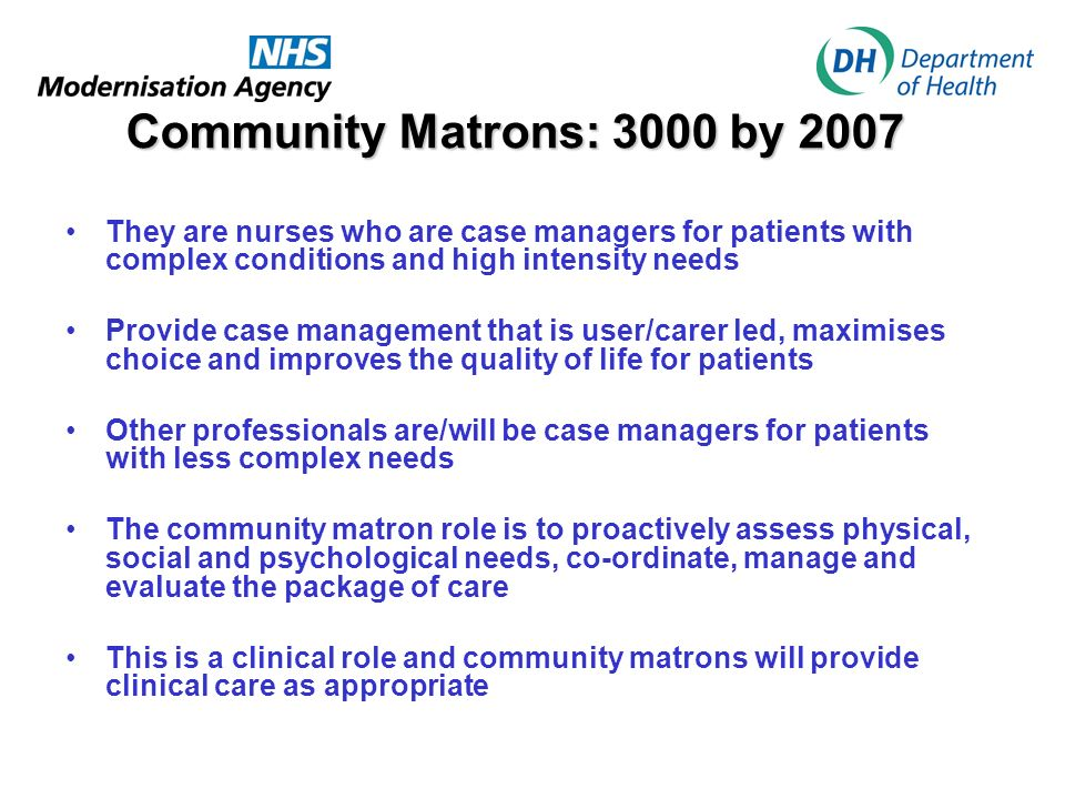 Community Matrons: 3000 by 2007 They are nurses who are case managers for patients with complex conditions and high intensity needs Provide case management that is user/carer led, maximises choice and improves the quality of life for patients Other professionals are/will be case managers for patients with less complex needs The community matron role is to proactively assess physical, social and psychological needs, co-ordinate, manage and evaluate the package of care This is a clinical role and community matrons will provide clinical care as appropriate