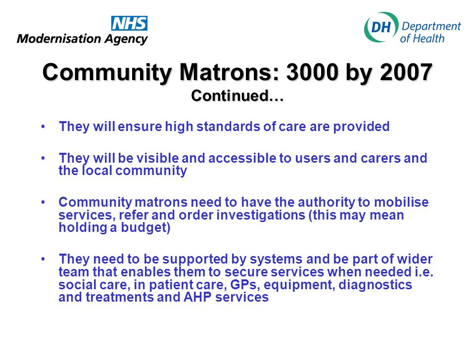 Community Matrons: 3000 by 2007 Continued… They will ensure high standards of care are provided They will be visible and accessible to users and carers and the local community Community matrons need to have the authority to mobilise services, refer and order investigations (this may mean holding a budget) They need to be supported by systems and be part of wider team that enables them to secure services when needed i.e.