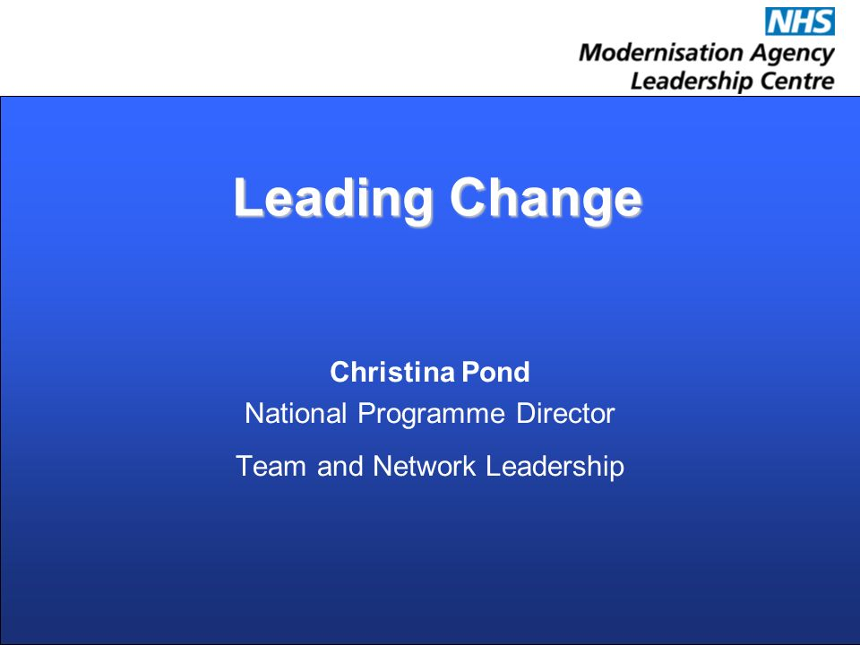Leading Change Leading Change Christina Pond National Programme Director Team and Network Leadership