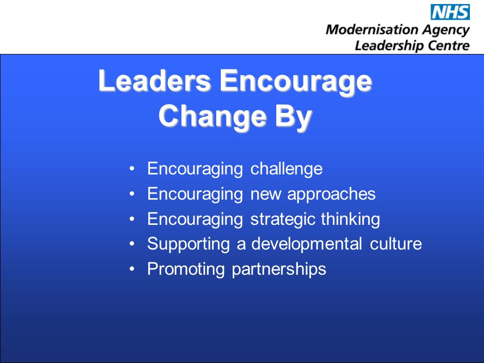 Leaders Encourage Change By Encouraging challenge Encouraging new approaches Encouraging strategic thinking Supporting a developmental culture Promoting partnerships