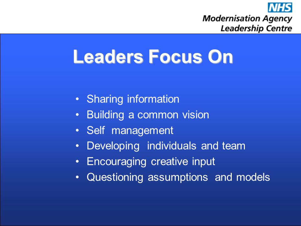 Leaders Focus On Sharing information Building a common vision Self management Developing individuals and team Encouraging creative input Questioning a