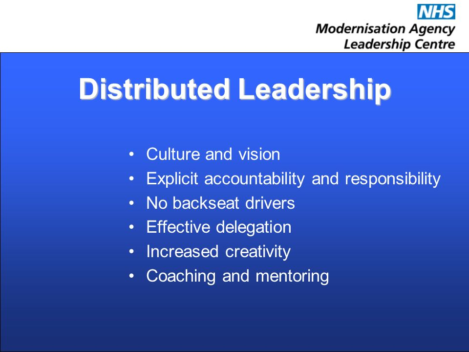 Distributed Leadership Culture and vision Explicit accountability and responsibility No backseat drivers Effective delegation Increased creativity Coaching and mentoring