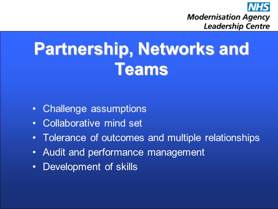 Partnership, Networks and Teams Challenge assumptions Collaborative mind set Tolerance of outcomes and multiple relationships Audit and performance management Development of skills