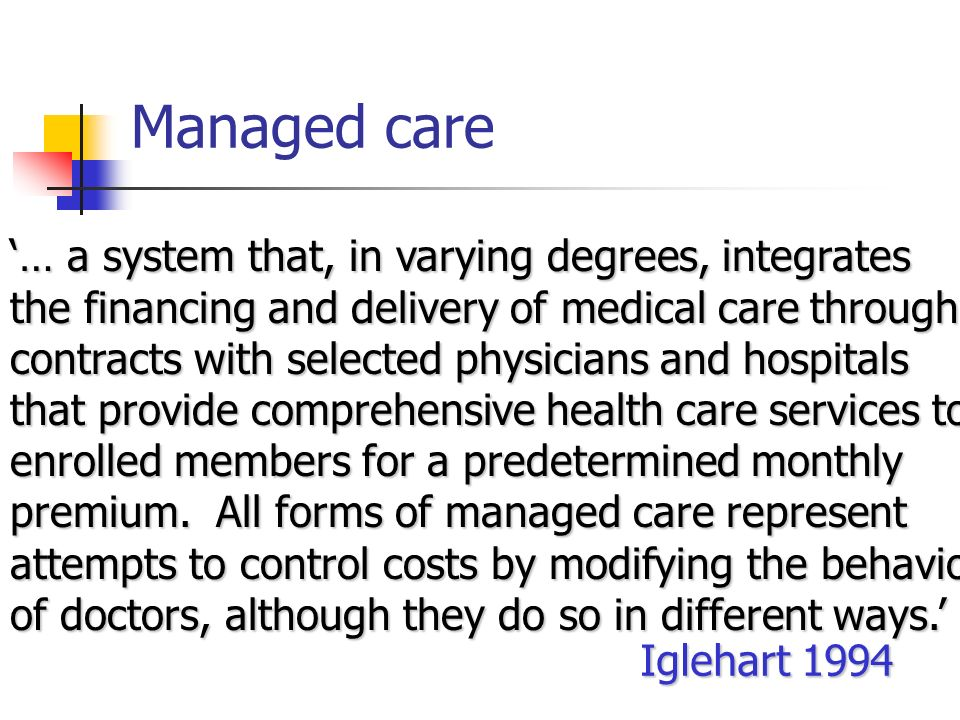 Managed care … a system that, in varying degrees, integrates the financing and delivery of medical care through contracts with selected physicians and hospitals that provide comprehensive health care services to enrolled members for a predetermined monthly premium.