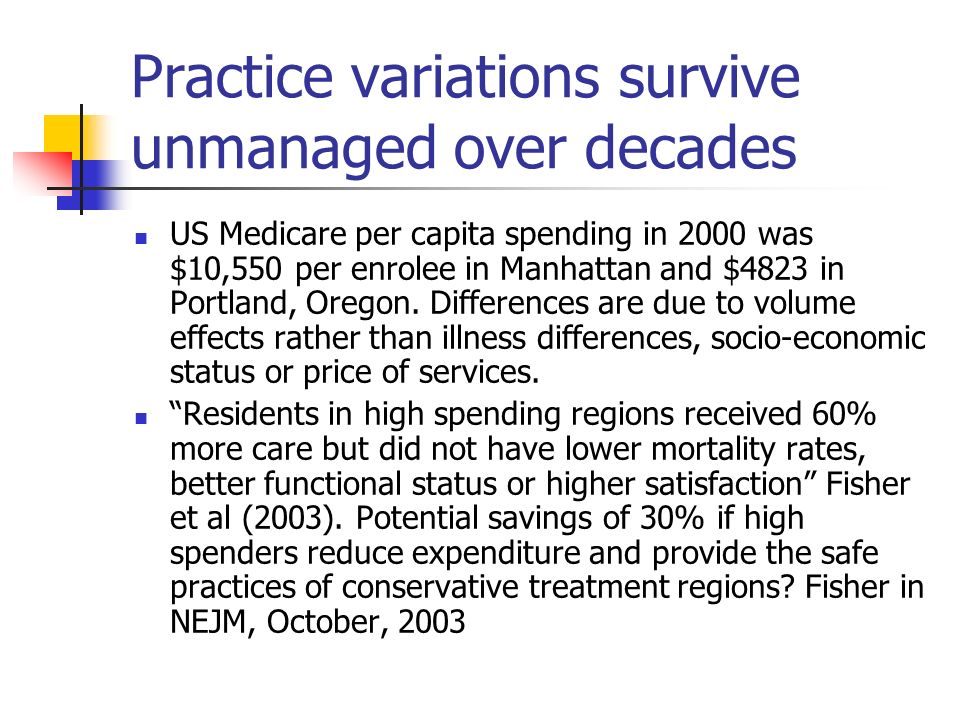 Practice variations survive unmanaged over decades US Medicare per capita spending in 2000 was $10,550 per enrolee in Manhattan and $4823 in Portland, Oregon.