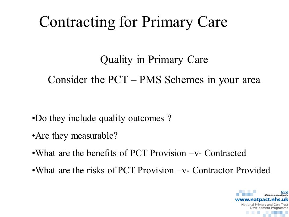 Quality in Primary Care Consider the PCT – PMS Schemes in your area Do they include quality outcomes .