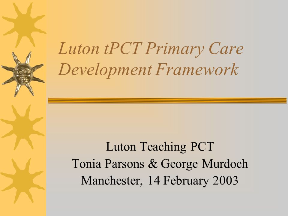 Luton tPCT Primary Care Development Framework Luton Teaching PCT Tonia Parsons & George Murdoch Manchester, 14 February 2003