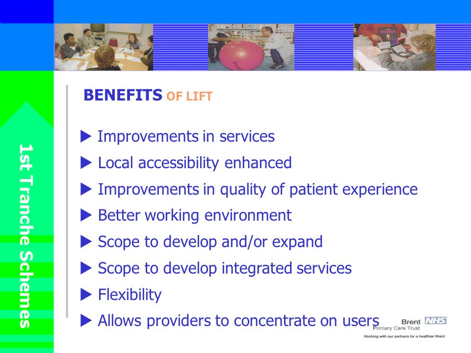 BENEFITS OF LIFT Improvements in services Local accessibility enhanced Improvements in quality of patient experience Better working environment Scope