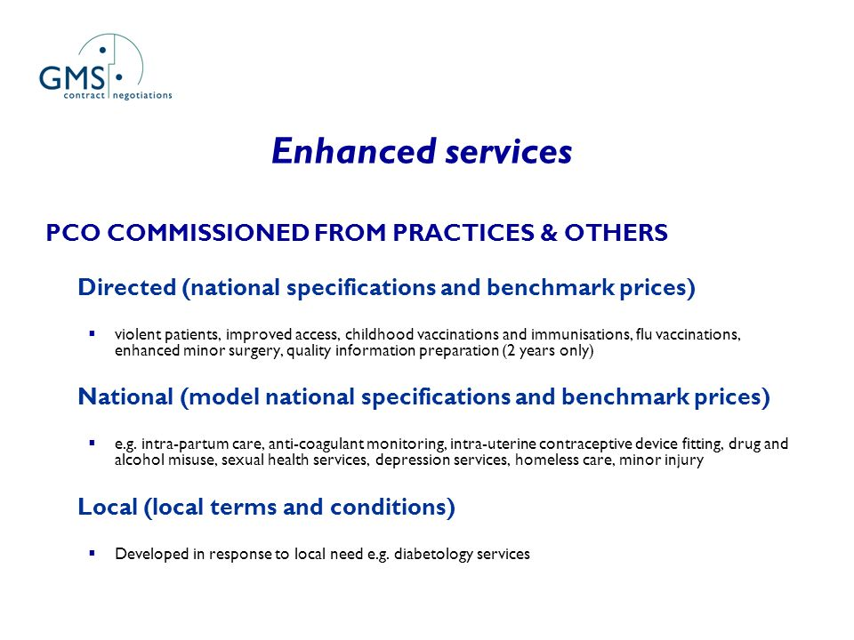 Enhanced services PCO COMMISSIONED FROM PRACTICES & OTHERS Directed (national specifications and benchmark prices) violent patients, improved access, childhood vaccinations and immunisations, flu vaccinations, enhanced minor surgery, quality information preparation (2 years only) National (model national specifications and benchmark prices) e.g.