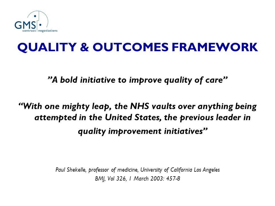 QUALITY & OUTCOMES FRAMEWORK A bold initiative to improve quality of care With one mighty leap, the NHS vaults over anything being attempted in the United States, the previous leader in quality improvement initiatives Paul Shekelle, professor of medicine, University of California Los Angeles BMJ, Vol 326, 1 March 2003: 457-8