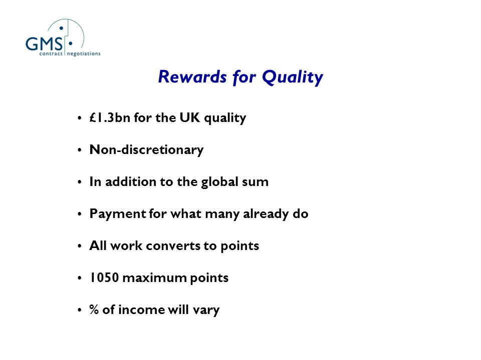 Rewards for Quality £1.3bn for the UK quality Non-discretionary In addition to the global sum Payment for what many already do All work converts to po