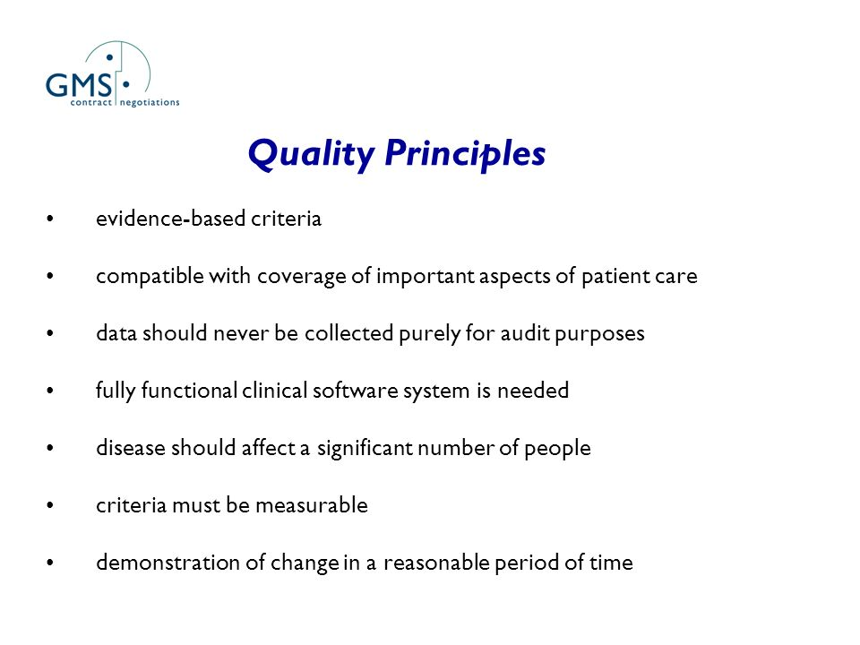 Quality Principles evidence-based criteria compatible with coverage of important aspects of patient care data should never be collected purely for audit purposes fully functional clinical software system is needed disease should affect a significant number of people criteria must be measurable demonstration of change in a reasonable period of time