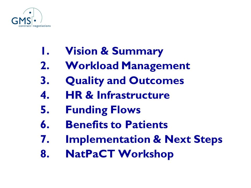 1.Vision & Summary 2.Workload Management 3.Quality and Outcomes 4.HR & Infrastructure 5.Funding Flows 6.Benefits to Patients 7.Implementation & Next Steps 8.NatPaCT Workshop