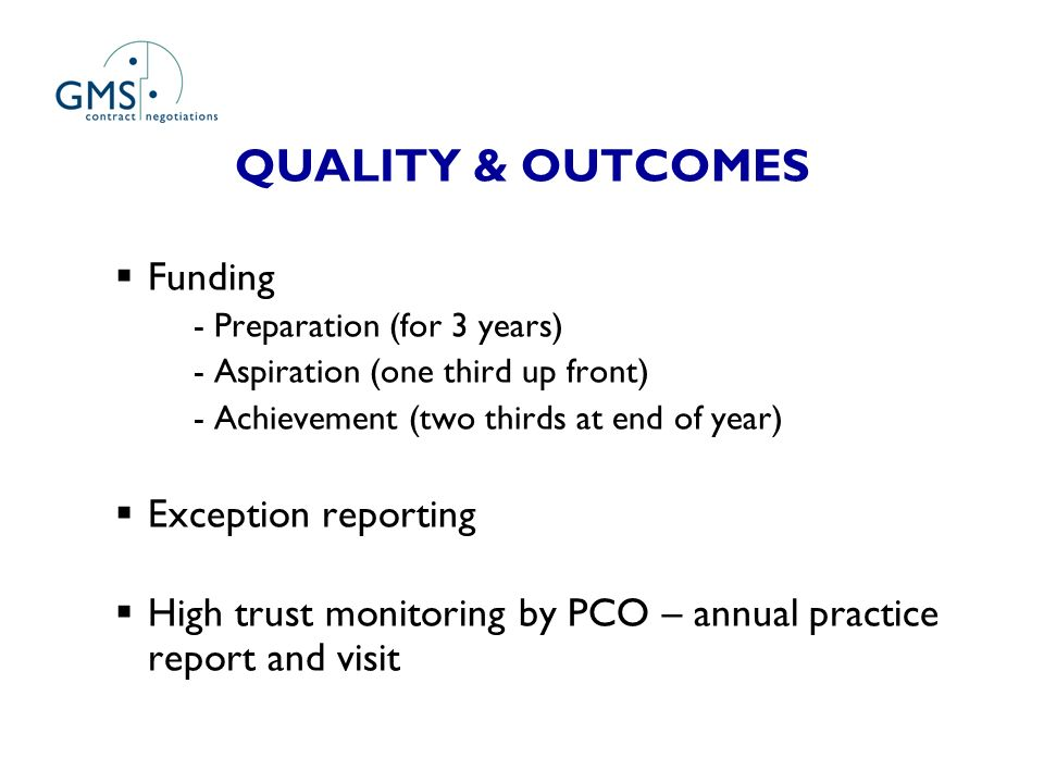 QUALITY & OUTCOMES Funding - Preparation (for 3 years) - Aspiration (one third up front) - Achievement (two thirds at end of year) Exception reporting High trust monitoring by PCO – annual practice report and visit