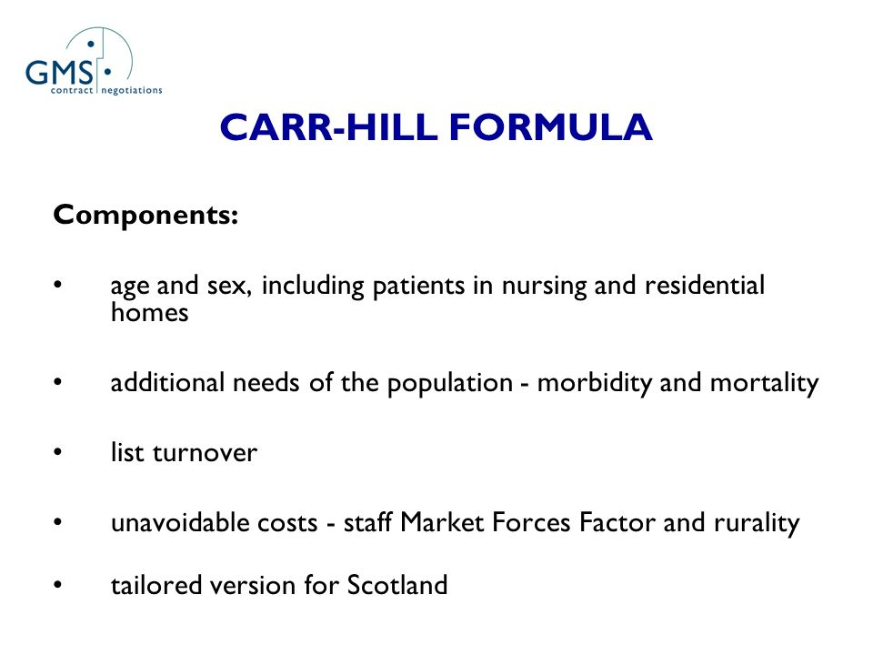 CARR-HILL FORMULA Components: age and sex, including patients in nursing and residential homes additional needs of the population - morbidity and mortality list turnover unavoidable costs - staff Market Forces Factor and rurality tailored version for Scotland