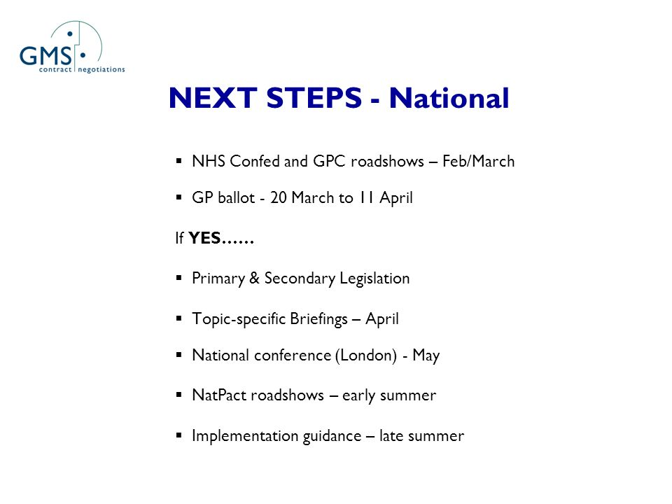 NEXT STEPS - National NHS Confed and GPC roadshows – Feb/March GP ballot - 20 March to 11 April If YES…… Primary & Secondary Legislation Topic-specific Briefings – April National conference (London) - May NatPact roadshows – early summer Implementation guidance – late summer