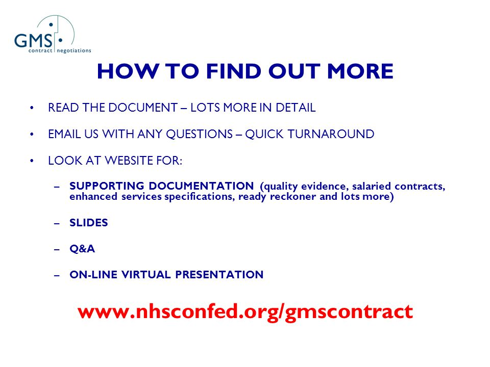 HOW TO FIND OUT MORE READ THE DOCUMENT – LOTS MORE IN DETAIL EMAIL US WITH ANY QUESTIONS – QUICK TURNAROUND LOOK AT WEBSITE FOR: –SUPPORTING DOCUMENTATION (quality evidence, salaried contracts, enhanced services specifications, ready reckoner and lots more) –SLIDES –Q&A –ON-LINE VIRTUAL PRESENTATION www.nhsconfed.org/gmscontract