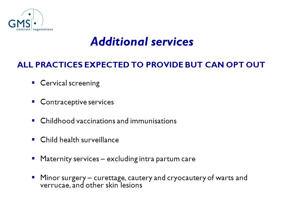 Additional services ALL PRACTICES EXPECTED TO PROVIDE BUT CAN OPT OUT Cervical screening Contraceptive services Childhood vaccinations and immunisatio