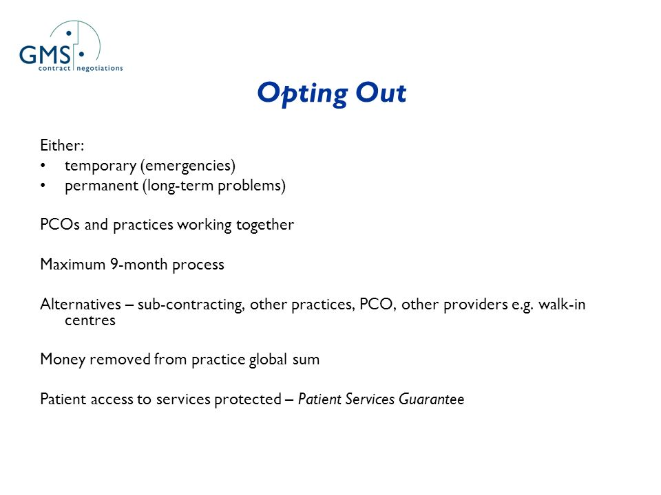 Opting Out Either: temporary (emergencies) permanent (long-term problems) PCOs and practices working together Maximum 9-month process Alternatives – sub-contracting, other practices, PCO, other providers e.g.