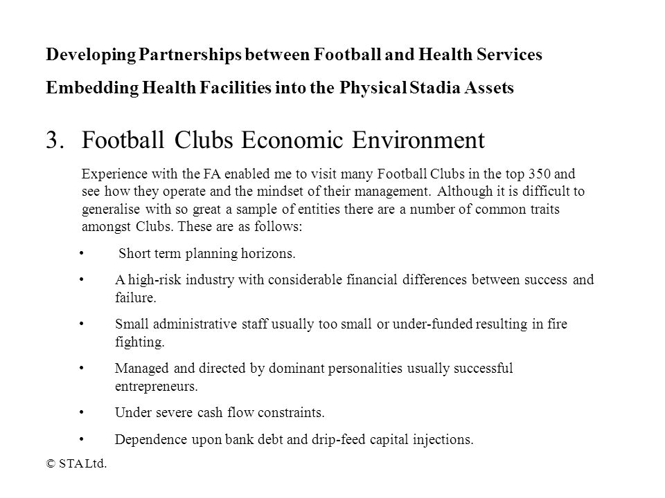 Developing Partnerships between Football and Health Services Embedding Health Facilities into the Physical Stadia Assets Income streams that tend to be uncertain and highly volatile combined with a large fixed (and inflexible) overhead.