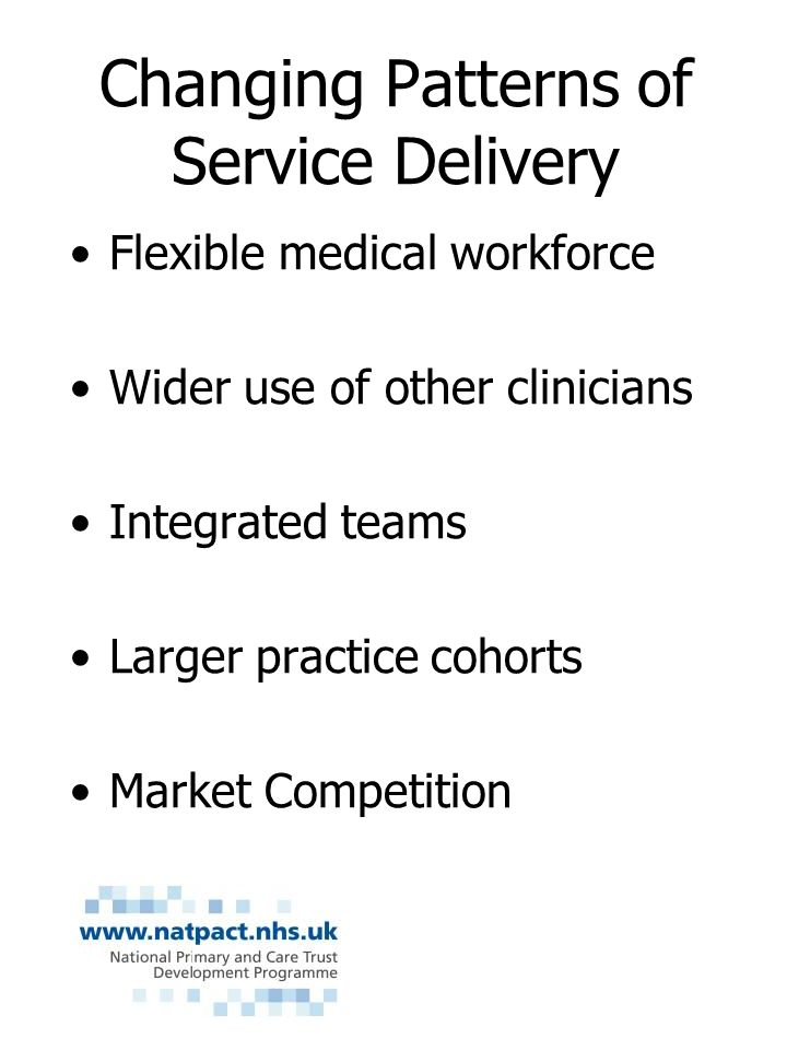 Changing Patterns of Service Delivery Flexible medical workforce Wider use of other clinicians Integrated teams Larger practice cohorts Market Competition