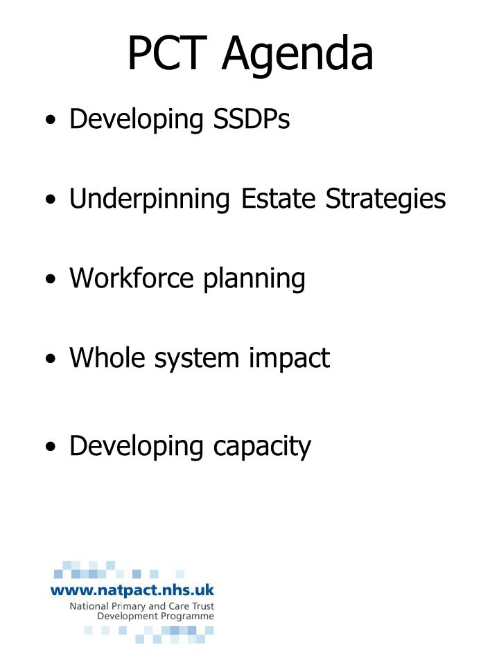 PCT Agenda Developing SSDPs Underpinning Estate Strategies Workforce planning Whole system impact Developing capacity