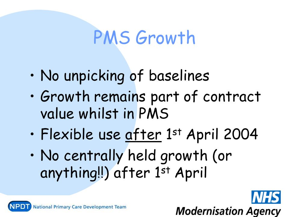 PMS Growth No unpicking of baselines Growth remains part of contract value whilst in PMS Flexible use after 1 st April 2004 No centrally held growth (or anything!!) after 1 st April
