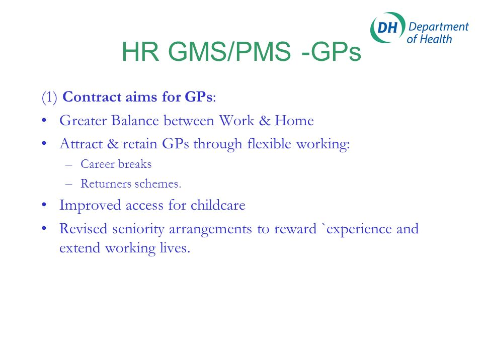 HR GMS/PMS -GPs (1) Contract aims for GPs: Greater Balance between Work & Home Attract & retain GPs through flexible working: –Career breaks –Returner